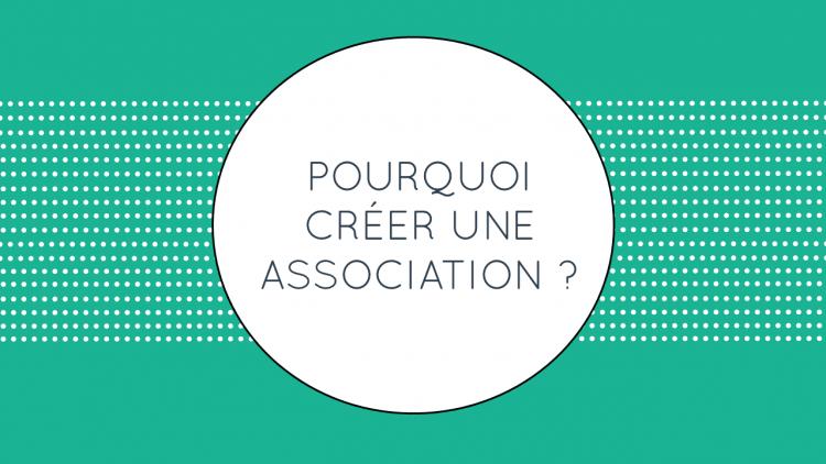 Pourquoi créer une association ?